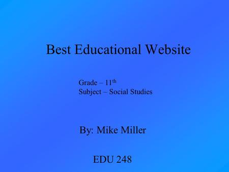 Best Educational Website By: Mike Miller EDU 248 Grade – 11 th Subject – Social Studies.