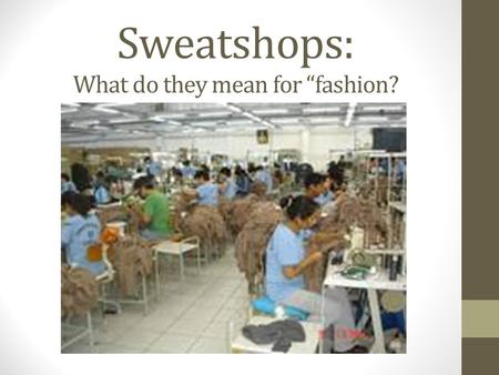 "Sweatshops: What do they mean for ""fashion?. What are sweatshops? Sweatshops are processing zones, usually in third world countries, where workers sew."