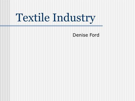 Textile Industry Denise Ford. Overview  Natural Fibers  Cotton  Silk  Synthetic Fibers  History  Properties  Production Methods  Fiber Processing.