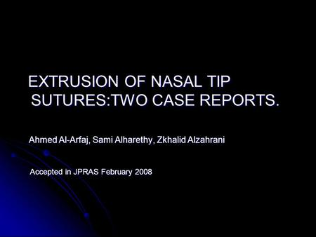 EXTRUSION OF NASAL TIP SUTURES:TWO CASE REPORTS. EXTRUSION OF NASAL TIP SUTURES:TWO CASE REPORTS. Ahmed Al-Arfaj, Sami Alharethy, Zkhalid Alzahrani Ahmed.
