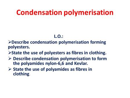 Condensation polymerisation L.O.:  Describe condensation polymerisation forming polyesters.  State the use of polyesters as fibres in clothing.  Describe.