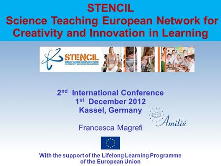 STENCIL Science Teaching European Network for Creativity and Innovation in Learning 2 nd International Conference 1 st December 2012 Kassel, Germany Francesca.