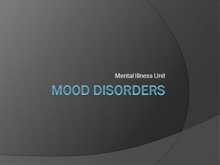 Mental Illness Unit. Mood Disorders  Characterized by emotional states of extreme lows and/or highs that last for long intervals  Becomes a disorder.
