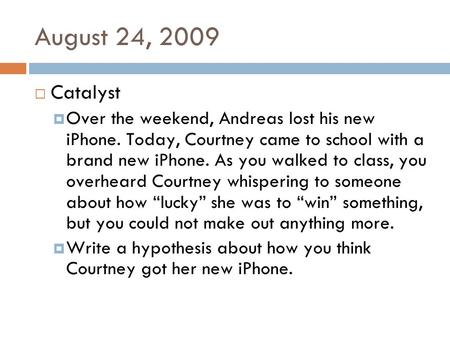August 24, 2009  Catalyst  Over the weekend, Andreas lost his new iPhone. Today, Courtney came to school with a brand new iPhone. As you walked to class,