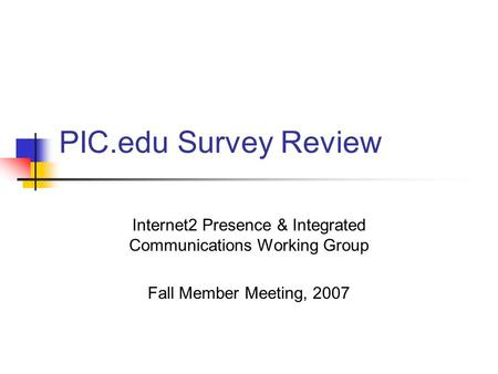 PIC.edu Survey Review Internet2 Presence & Integrated Communications Working Group Fall Member Meeting, 2007.
