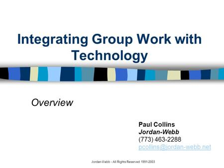 Jordan-Webb - All Rights Reserved 1991-2003 Integrating Group Work with Technology Overview Paul Collins Jordan-Webb (773) 463-2288