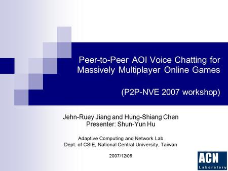 Peer-to-Peer AOI Voice Chatting for Massively Multiplayer Online Games (P2P-NVE 2007 workshop) Jehn-Ruey Jiang and Hung-Shiang Chen Presenter: Shun-Yun.