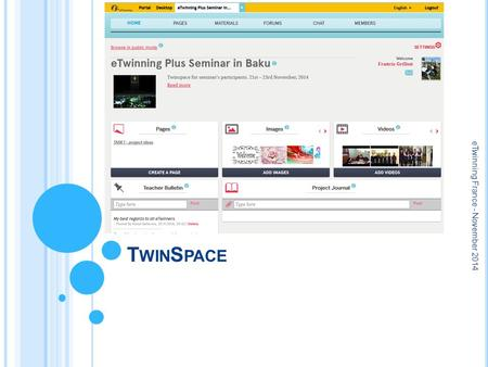 T WIN S PACE eTwinning France - November 2014. W HAT FOR ? A safe, online space for all project partners: teachers, pupils, visitors Share documents,