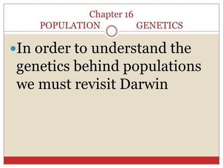 Chapter 16 POPULATION GENETICS In order to understand the genetics behind populations we must revisit Darwin.