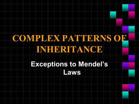 COMPLEX PATTERNS OF INHERITANCE Exceptions to Mendel's Laws.