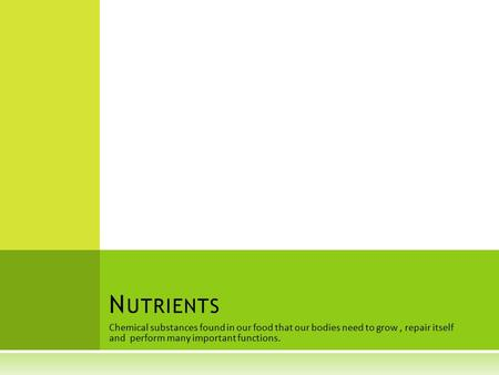 Chemical substances found in our food that our bodies need to grow, repair itself and perform many important functions. N UTRIENTS.