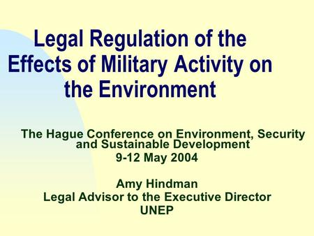 Legal Regulation of the Effects of Military Activity on the Environment The Hague Conference on Environment, Security and Sustainable Development 9-12.