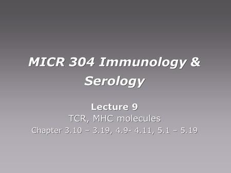 MICR 304 Immunology & Serology Lecture 9 TCR, MHC molecules Chapter 3.10 – 3.19, 4.9- 4.11, 5.1 – 5.19 Lecture 9 TCR, MHC molecules Chapter 3.10 – 3.19,