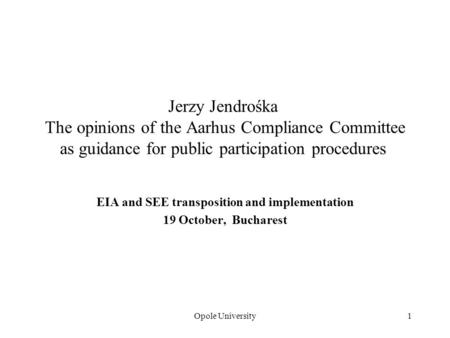 Opole University1 Jerzy Jendrośka The opinions of the Aarhus Compliance Committee as guidance for public participation procedures EIA and SEE transposition.