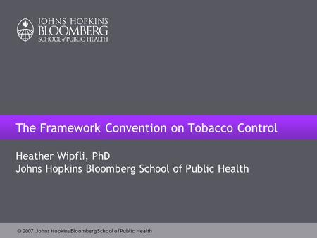  2007 Johns Hopkins Bloomberg School of Public Health The Framework Convention on Tobacco Control Heather Wipfli, PhD Johns Hopkins Bloomberg School of.