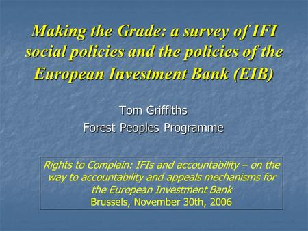 Making the Grade: a survey of IFI social policies and the policies of the European Investment Bank (EIB) Tom Griffiths Forest Peoples Programme Rights.