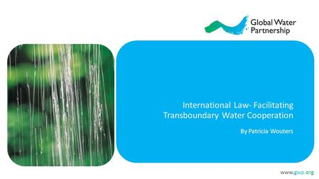 Www.gwp.org International Law- Facilitating Transboundary Water Cooperation By Patricia Wouters.