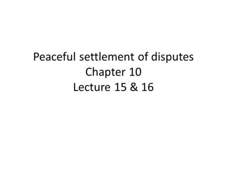 Peaceful settlement of disputes Chapter 10 Lecture 15 & 16.