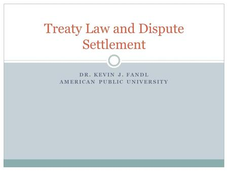 DR. KEVIN J. FANDL AMERICAN PUBLIC UNIVERSITY Treaty Law and Dispute Settlement.