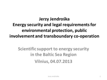 Jerzy Jendrośka Energy security and legal requirements for environmental protection, public involvement and transboundary co-operation Scientific support.