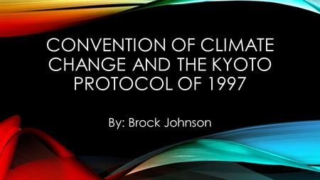 CONVENTION OF CLIMATE CHANGE AND THE KYOTO PROTOCOL OF 1997 By: Brock Johnson.