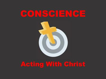 CONSCIENCE Acting With Christ. Defining Conscience.