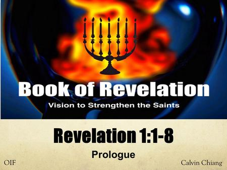 Calvin ChiangOIF Prologue Revelation 1:1-8. Why Study Revelation? Least understood and causes the most amount of fear, therefore many Christians ignore.