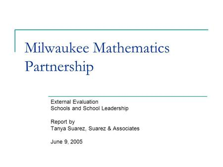 Milwaukee Mathematics Partnership External Evaluation Schools and School Leadership Report by Tanya Suarez, Suarez & Associates June 9, 2005.