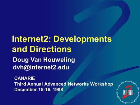 Internet2: Developments and Directions CANARIE Third Annual Advanced Networks Workshop December 15-16, 1998 Doug Van Houweling