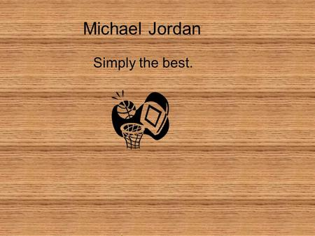 Michael Jordan Simply the best. Michael Jordan Michael Jordan was born in Brooklyn, New York.