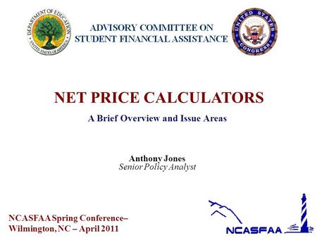 NET PRICE CALCULATORS A Brief Overview and Issue Areas Anthony Jones Senior Policy Analyst NCASFAA Spring Conference– Wilmington, NC – April 2011.
