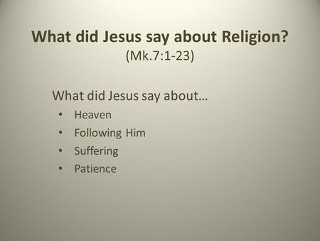 What did Jesus say about Religion? (Mk.7:1-23) What did Jesus say about… Heaven Following Him Suffering Patience.