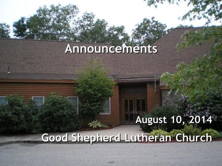 Announcements August 10, 2014 Good Shepherd Lutheran Church August 10, 2014 Good Shepherd Lutheran Church.