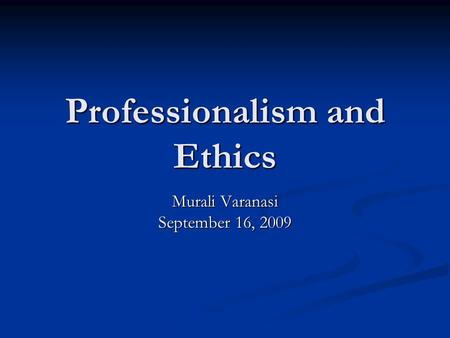 Professionalism and Ethics Murali Varanasi September 16, 2009.
