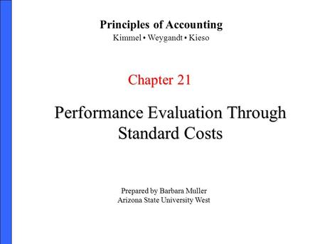 Performance Evaluation Through Standard Costs Chapter 21 Prepared by Barbara Muller Arizona State University West Principles of Accounting Kimmel Weygandt.