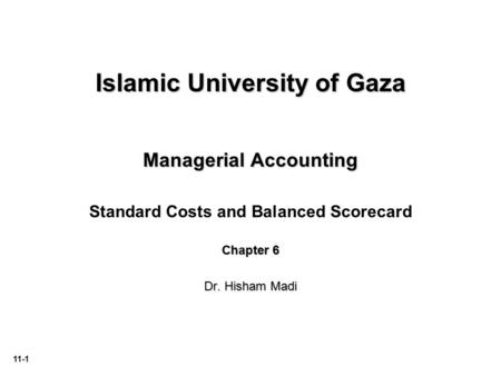 11-1 Islamic University of Gaza Managerial Accounting Standard Costs and Balanced Scorecard Chapter 6 Dr. Hisham Madi.