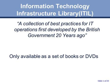 "Slide 1 of 20 Information Technology Infrastructure Library(ITIL) ""A collection of best practices for IT operations first developed by the British Government."