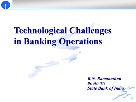 1 Technological Challenges in Banking Operations R.N. Ramanathan Dy. MD (IT) State Bank of India.