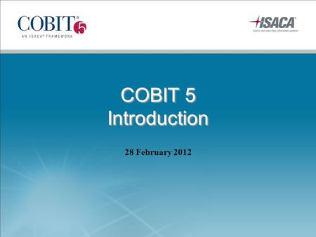 COBIT 5 Introduction 28 February 2012. COBIT 5 Executive Summary © 2012 ISACA. All rights reserved.2.