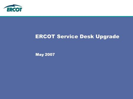 ERCOT Service Desk Upgrade May 2007. BMC Remedy Service Desk (PR60055) Scope: –Implement 5 of 6 pillars of ITIL Service Support framework Service Desk.