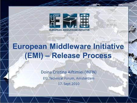 European Middleware Initiative (EMI) – Release Process Doina Cristina Aiftimiei (INFN) EGI Technical Forum, Amsterdam 17. Sept.2010.