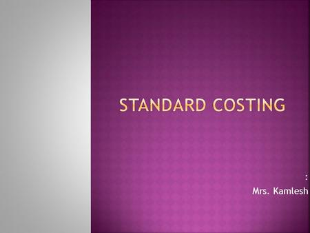 : Mrs. Kamlesh.  Standard cost is: A predetermined cost. Used for cost-control. And the technique is known as standard costing.
