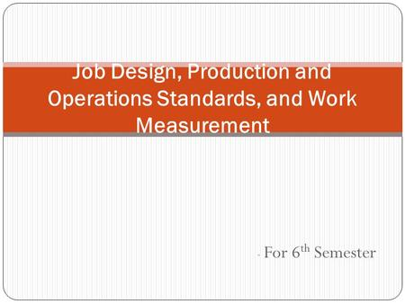 - For 6 th Semester Job Design, Production and Operations Standards, and Work Measurement.