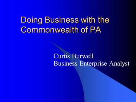 Doing Business with the Commonwealth of PA Curtis Burwell Business Enterprise Analyst.