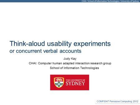 COMP5047 Pervasive Computing: 2012 Think-aloud usability experiments or concurrent verbal accounts Judy Kay CHAI: Computer human adapted interaction research.