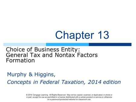 Chapter 13 Choice of Business Entity: General Tax and Nontax Factors Formation © 2014 Cengage Learning. All Rights Reserved. May not be copied, scanned,
