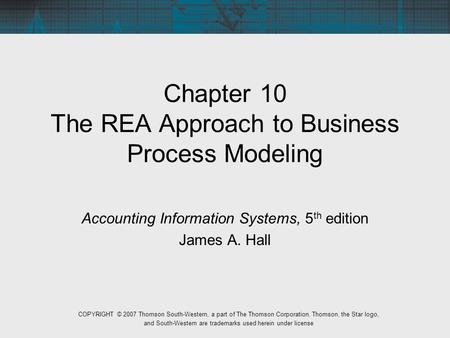 Chapter 10 The REA Approach to Business Process Modeling Accounting Information Systems, 5 th edition James A. Hall COPYRIGHT © 2007 Thomson South-Western,