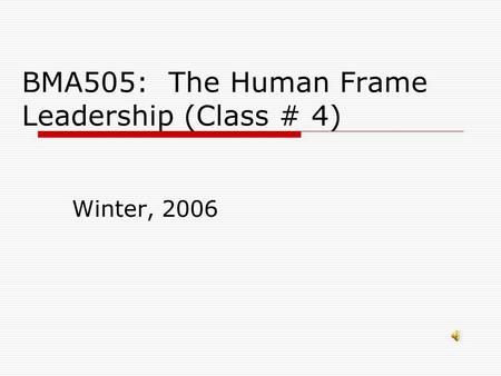 BMA505: The Human Frame Leadership (Class # 4) Winter, 2006.
