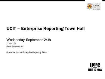 UCIT – Enterprise Reporting Town Hall Wednesday September 24th 1:30 - 3:30 Earth Sciences 443 Presented by the Enterprise Reporting Team.