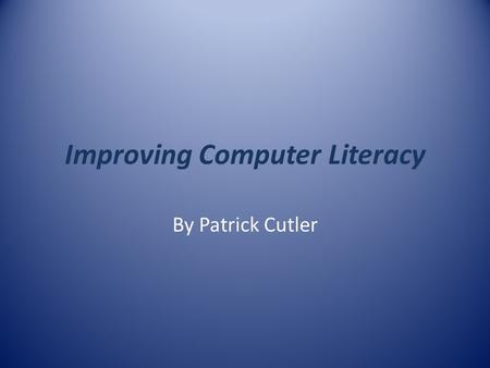 Improving Computer Literacy By Patrick Cutler. Computer Literacy and Education One of the problems that education faces today is trying to keep up with.